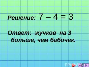 Решение: 7 – 4 = 3 Ответ: жучков на 3 больше, чем бабочек.