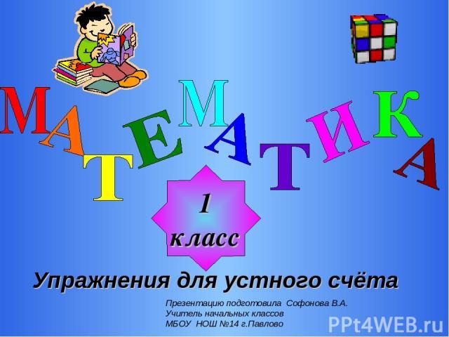 1 класс Упражнения для устного счёта Презентацию подготовила Софонова В.А. Учитель начальных классов МБОУ НОШ №14 г.Павлово