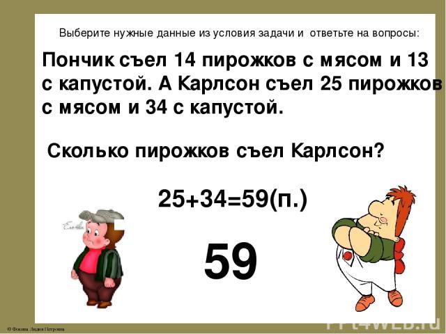Выберите нужные данные из условия задачи и ответьте на вопросы: Пончик съел 14 пирожков с мясом и 13 с капустой. А Карлсон съел 25 пирожков с мясом и 34 с капустой. Сколько пирожков съел Карлсон? 59 25+34=59(п.) © Фокина Лидия Петровна