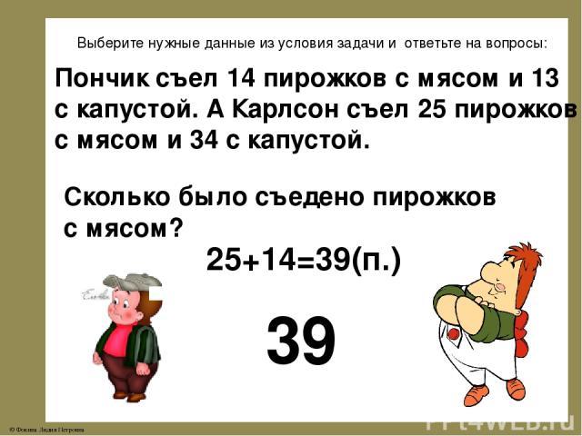 Выберите нужные данные из условия задачи и ответьте на вопросы: Пончик съел 14 пирожков с мясом и 13 с капустой. А Карлсон съел 25 пирожков с мясом и 34 с капустой. Сколько было съедено пирожков с мясом? 39 25+14=39(п.) © Фокина Лидия Петровна