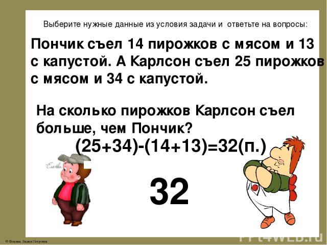 Выберите нужные данные из условия задачи и ответьте на вопросы: Пончик съел 14 пирожков с мясом и 13 с капустой. А Карлсон съел 25 пирожков с мясом и 34 с капустой. На сколько пирожков Карлсон съел больше, чем Пончик? 32 (25+34)-(14+13)=32(п.) © Фок…