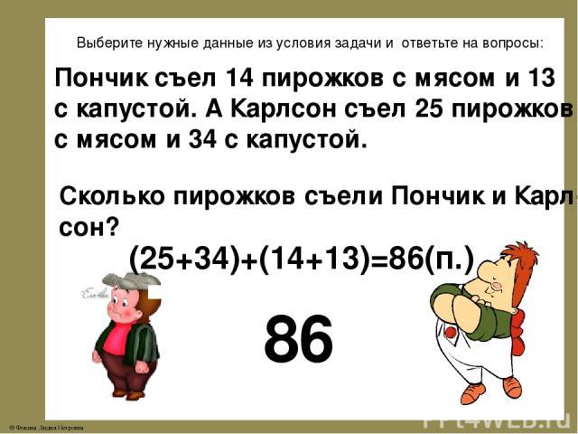 Выберите нужные данные из условия задачи и ответьте на вопросы: Пончик съел 14 пирожков с мясом и 13 с капустой. А Карлсон съел 25 пирожков с мясом и 34 с капустой. Сколько пирожков съели Пончик и Карл- сон? 86 (25+34)+(14+13)=86(п.) © Фокина Лидия …