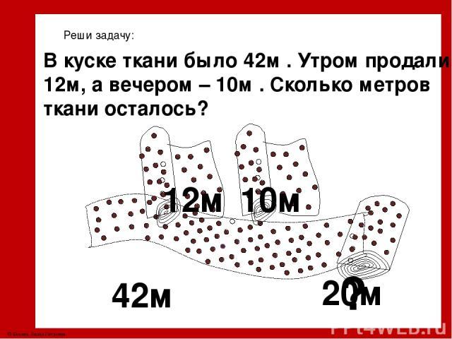 Реши задачу: В куске ткани было 42м . Утром продали 12м, а вечером – 10м . Сколько метров ткани осталось? 20м ? 42м 12м 10м © Фокина Лидия Петровна
