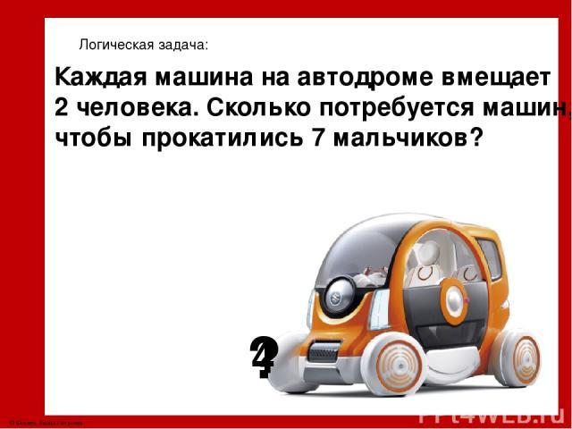 4 ? Логическая задача: Каждая машина на автодроме вмещает 2 человека. Сколько потребуется машин, чтобы прокатились 7 мальчиков? © Фокина Лидия Петровна