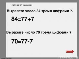 Логическая разминка: Выразите число 84 тремя цифрами 7. Выразите число 70 тремя