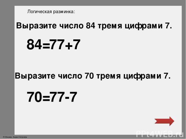 Логическая разминка: Выразите число 84 тремя цифрами 7. Выразите число 70 тремя цифрами 7. 84= 70= 77+7 77-7 © Фокина Лидия Петровна