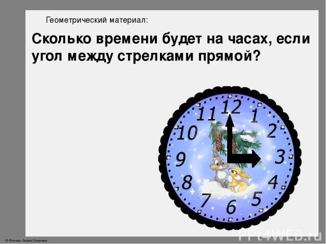 Геометрический материал: Сколько времени будет на часах, если угол между стрелками прямой? © Фокина Лидия Петровна