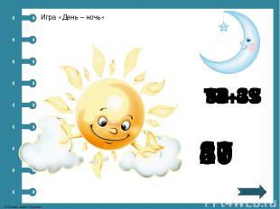 87 74+13 Игра «День – ночь» 13+37 50 82-25 57 56-29 27 19-8 11 90-41 49 © Фокина