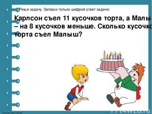 Реши задачу. Запиши только цифрой ответ задачи: Карлсон съел 11 кусочков торта,