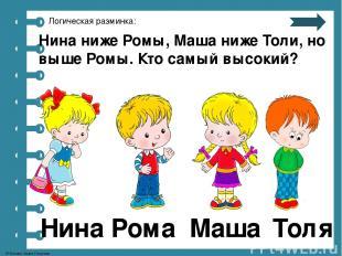 Логическая разминка: Нина ниже Ромы, Маша ниже Толи, но выше Ромы. Кто самый выс