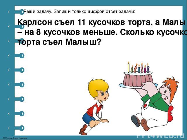 Реши задачу. Запиши только цифрой ответ задачи: Карлсон съел 11 кусочков торта, а Малыш – на 8 кусочков меньше. Сколько кусочков торта съел Малыш? © Фокина Лидия Петровна