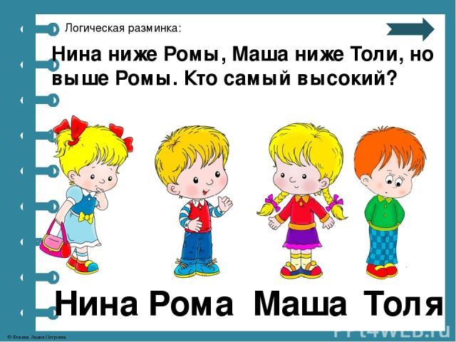Логическая разминка: Нина ниже Ромы, Маша ниже Толи, но выше Ромы. Кто самый высокий? Нина Рома Маша Толя © Фокина Лидия Петровна