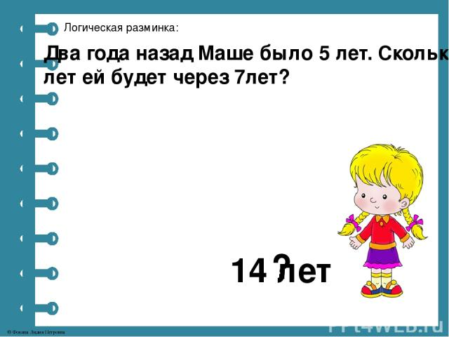 Логическая разминка: Два года назад Маше было 5 лет. Сколько лет ей будет через 7лет? 14 лет ? © Фокина Лидия Петровна