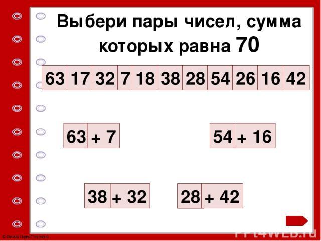 Выбери пары чисел, сумма которых равна 70 63 17 32 7 18 38 28 54 26 16 42 63 + 32 + 7 38 28 54 + 16 + 42 © Фокина Лидия Петровна Учебник №41 с.14