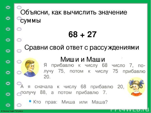 Объясни, как вычислить значение суммы 68 + 27 Сравни свой ответ с рассуждениями Миши и Маши © Фокина Лидия Петровна Учебник №34 с.12