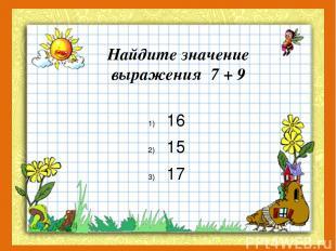 Найдите значение выражения 7 + 9 16 15 17
