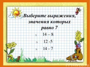 Выберите выражения, значения которых равно 7 14 – 8 12 -5 14 - 7