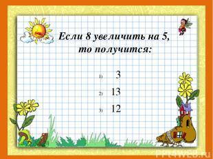 Если 8 увеличить на 5, то получится: 3 13 12