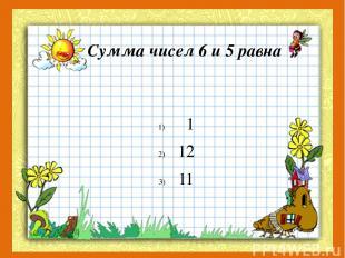Сумма чисел 6 и 5 равна 1 12 11
