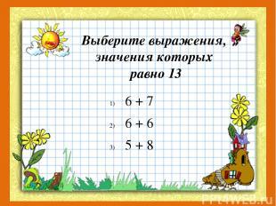 Выберите выражения, значения которых равно 13 6 + 7 6 + 6 5 + 8