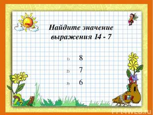Найдите значение выражения 14 - 7 8 7 6
