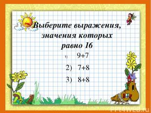 Выберите выражения, значения которых равно 16 9+7 2) 7+8 3) 8+8