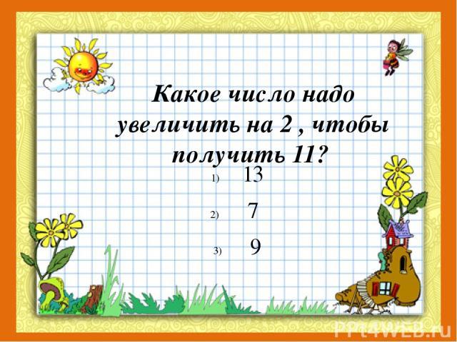 Какое число надо увеличить на 2 , чтобы получить 11? 13 7 9