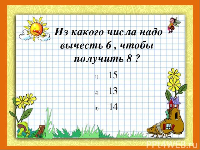Из какого числа надо вычесть 6 , чтобы получить 8 ? 15 13 14