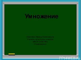 Умножение Королёва Ирина Николаевна Учитель начальных классов МКОУ СОШ №2 г.Нефт