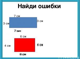 Найди ошибки 7 см 7 мм 3 см 3 см 6 см 6 см 4 см 4 см 7 см 4 см 6 см