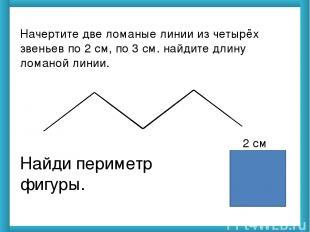 Начертите две ломаные линии из четырёх звеньев по 2 см, по 3 см. найдите длину л