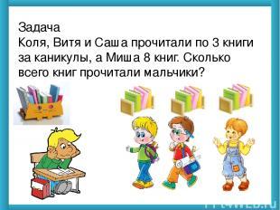 Задача Коля, Витя и Саша прочитали по 3 книги за каникулы, а Миша 8 книг. Скольк