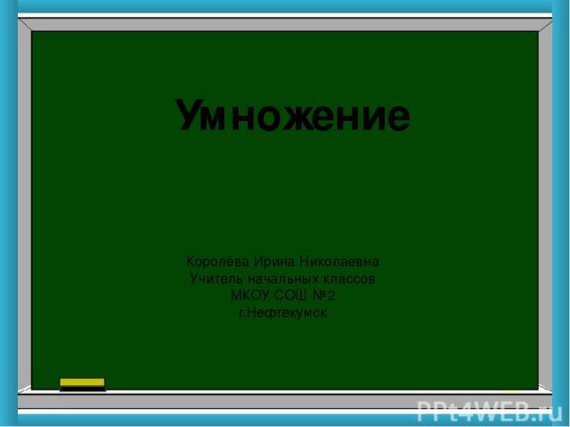 Умножение Королёва Ирина Николаевна Учитель начальных классов МКОУ СОШ №2 г.Нефтекумск