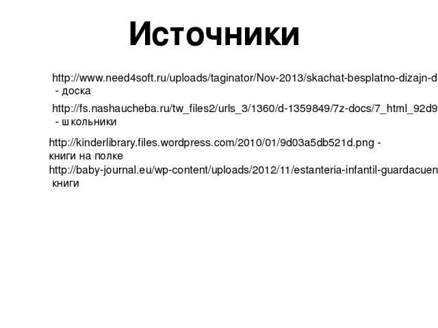 Источники http://www.need4soft.ru/uploads/taginator/Nov-2013/skachat-besplatno-dizajn-dlya-prezentacij.jpg - доска http://fs.nashaucheba.ru/tw_files2/urls_3/1360/d-1359849/7z-docs/7_html_92d972d.png - школьники http://kinderlibrary.files.wordpress.c…