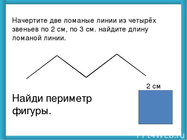 Начертите две ломаные линии из четырёх звеньев по 2 см, по 3 см. найдите длину ломаной линии. Найди периметр фигуры. 2 см