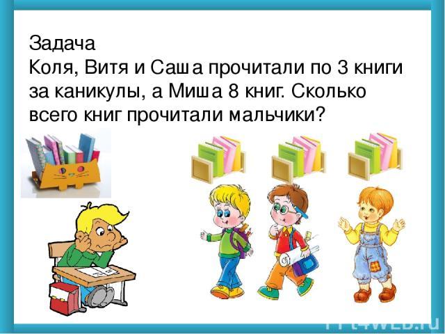 Задача Коля, Витя и Саша прочитали по 3 книги за каникулы, а Миша 8 книг. Сколько всего книг прочитали мальчики?