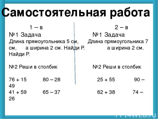 Самостоятельная работа 1 – в 2 – в №1 Задача №1 Задача Длина прямоугольника 5 см, Длина прямоугольника 7 см, а ширина 2 см. Найди Р. а ширина 2 см. Найди Р. №2 Реши в столбик №2 Реши в столбик 76 + 15 80 – 28 25 + 55 90 – 49 41 + 59 65 – 37 62 + 38 …