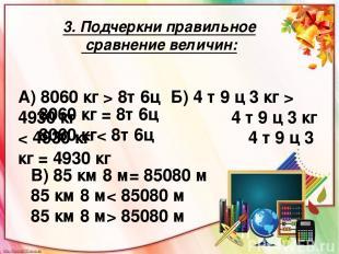 3. Подчеркни правильное сравнение величин: А) 8060 кг > 8т 6ц Б) 4 т 9 ц 3 кг >