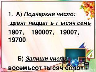1. А) Подчеркни число: девятнадцать тысяч семь 1907, 190007, 19007, 19700 Б) Зап