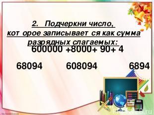 2. Подчеркни число, которое записывается как сумма разрядных слагаемых: 68094 60
