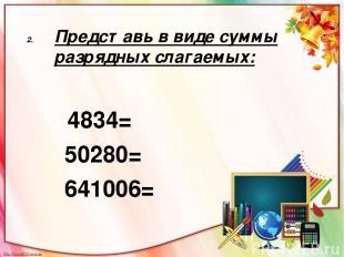 Представь в виде суммы разрядных слагаемых: 4834= 50280= 641006=