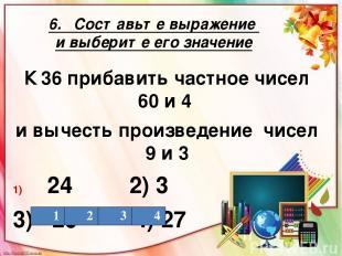 6. Составьте выражение и выберите его значение К 36 прибавить частное чисел 60 и