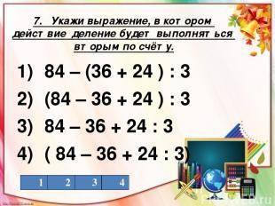 7. Укажи выражение, в котором действие деление будет выполняться вторым по счёту