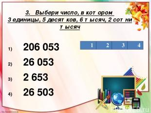 3. Выбери число, в котором 3 единицы, 5 десятков, 6 тысяч, 2 сотни тысяч 206 053