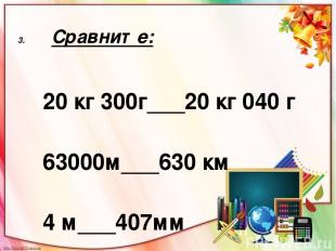 Сравните: 20 кг 300г___20 кг 040 г 63000м___630 км 4 м___407мм