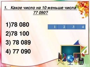 1. Какое число на 10 меньше числа 77 090? 1)78 080 2)78 100 3) 78 089 4) 77 090