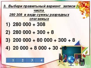 3. Выбери правильный вариант записи числа 280 308 в виде суммы разрядных слагаем