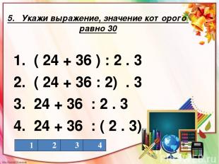 5. Укажи выражение, значение которого равно 30 1. ( 24 + 36 ) : 2 . 3 2. ( 24 +