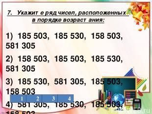 7. Укажите ряд чисел, расположенных в порядке возрастания: 1) 185 503, 185 530,