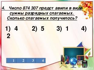 4. Число 874 307 представили в виде суммы разрядных слагаемых. Сколько слагаемых